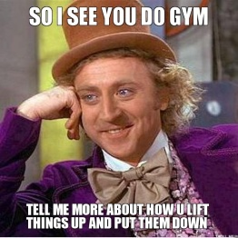so-i-see-you-do-gym-tell-me-more-about-how-u-lift-things-up-and-put-them-down1