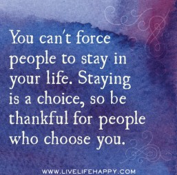 You-cant-force-people-to-stay-in-your-life.-Staying-is-a-choice-so-be-thankful-for-the-people-who-choose-you.
